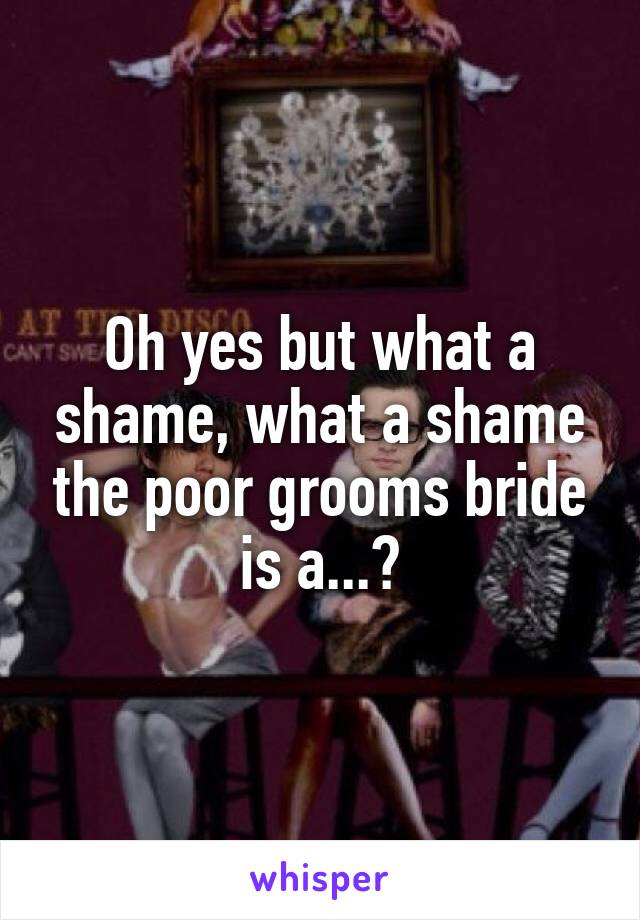 Oh yes but what a shame, what a shame the poor grooms bride is a...?