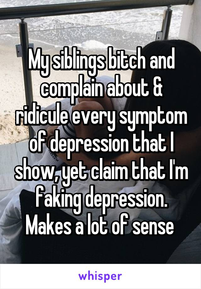 My siblings bitch and complain about & ridicule every symptom of depression that I show, yet claim that I'm faking depression. Makes a lot of sense