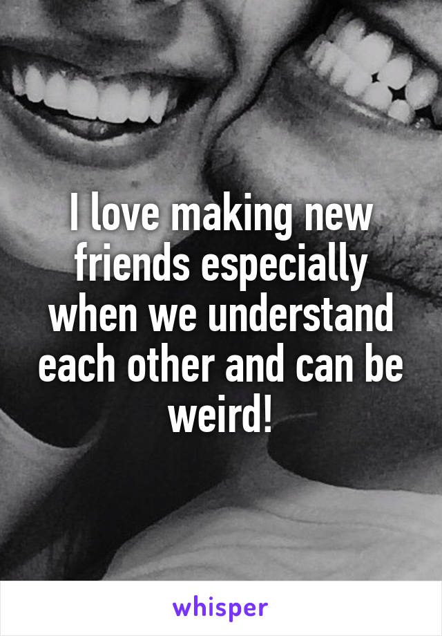 I love making new friends especially when we understand each other and can be weird!
