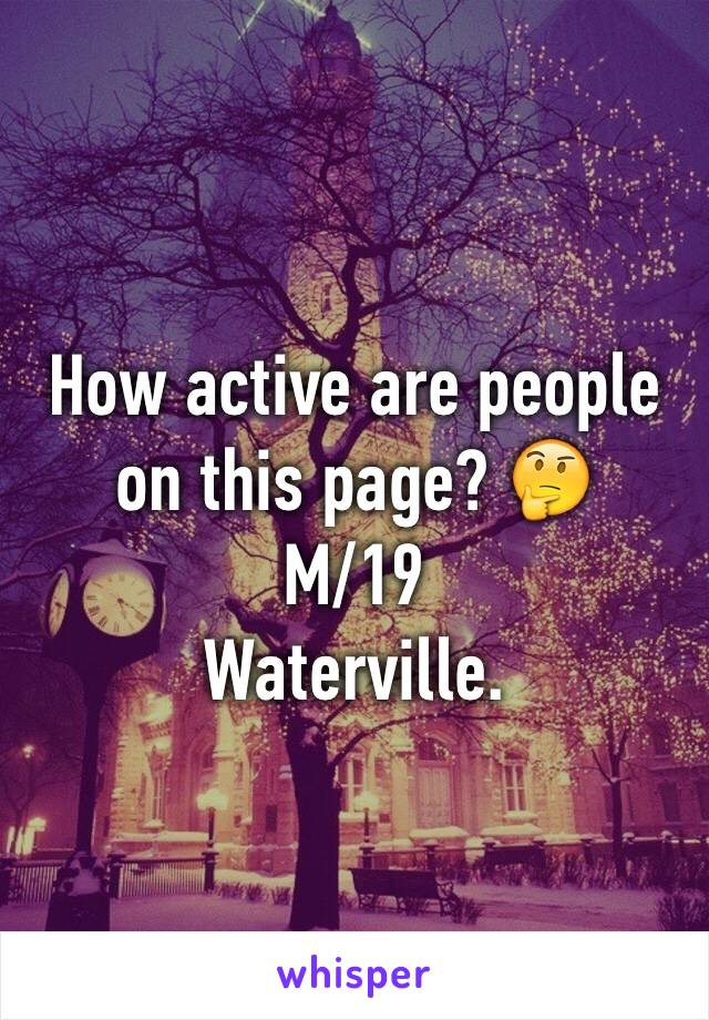 How active are people on this page? 🤔 M/19  Waterville.