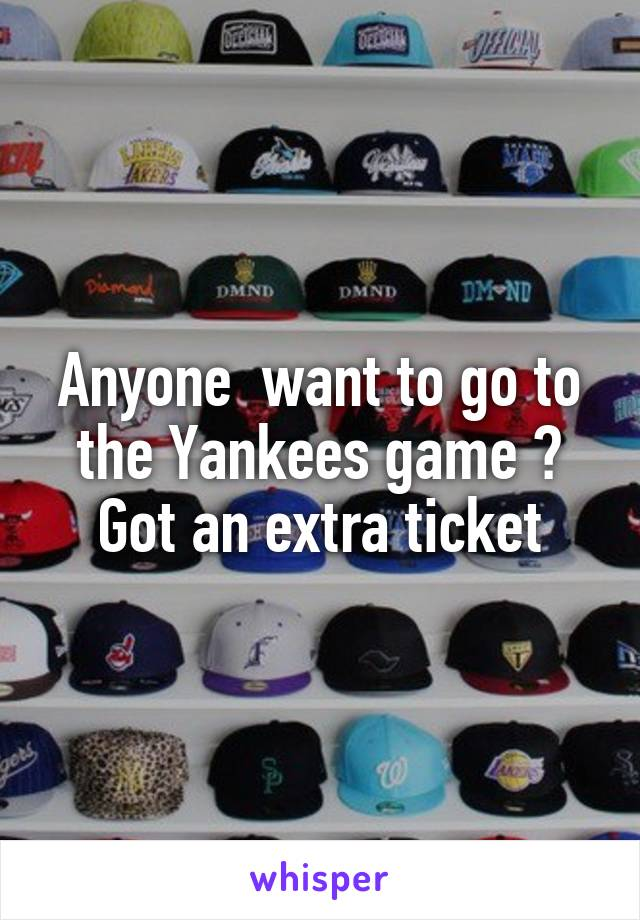 Anyone  want to go to the Yankees game ? Got an extra ticket