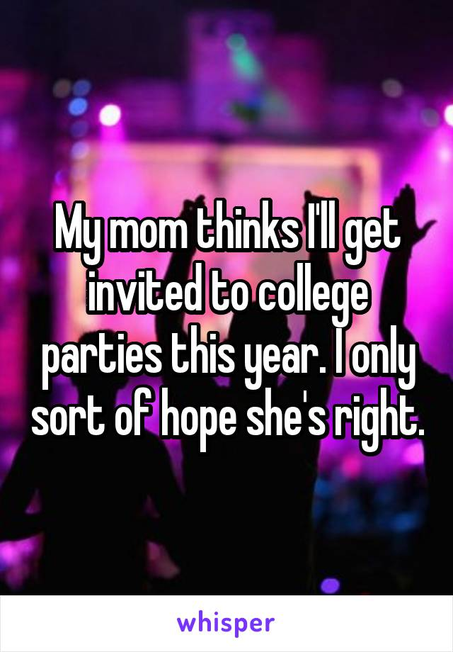 My mom thinks I'll get invited to college parties this year. I only sort of hope she's right.
