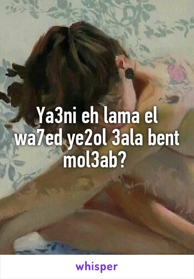 Ya3ni eh lama el wa7ed ye2ol 3ala bent mol3ab?