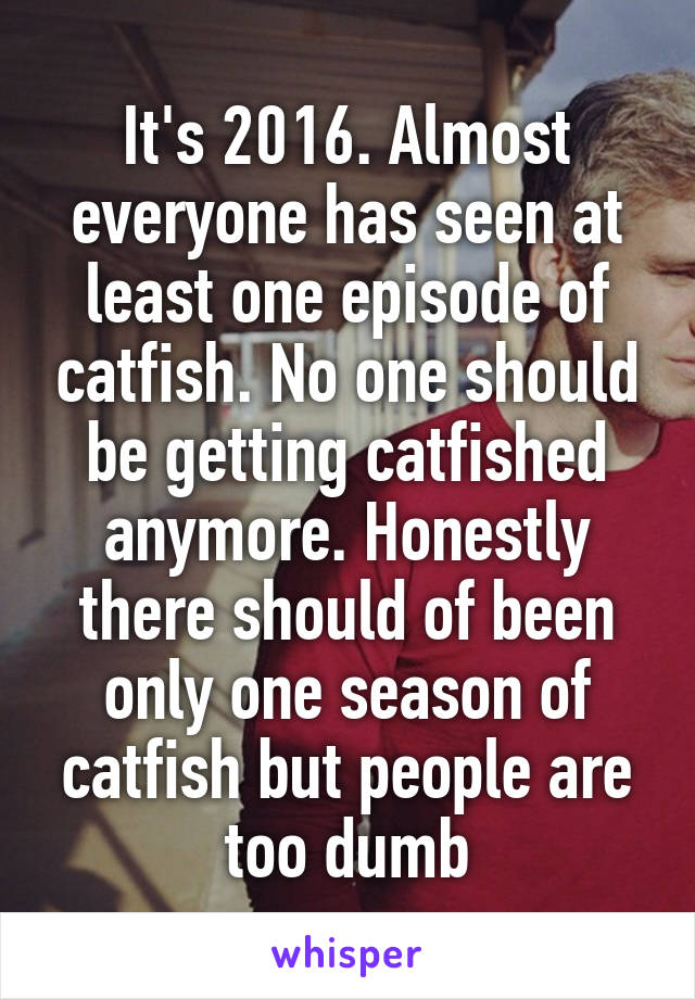 It's 2016. Almost everyone has seen at least one episode of catfish. No one should be getting catfished anymore. Honestly there should of been only one season of catfish but people are too dumb