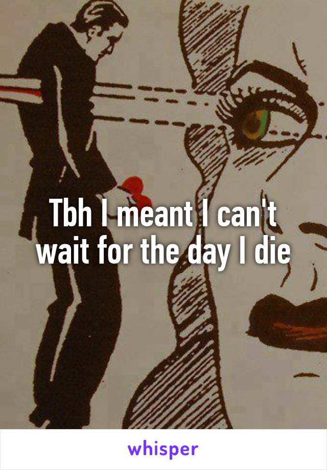 Tbh I meant I can't wait for the day I die