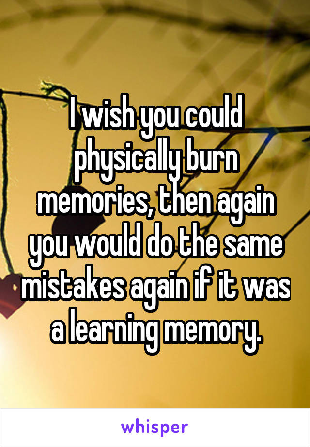 I wish you could physically burn memories, then again you would do the same mistakes again if it was a learning memory.