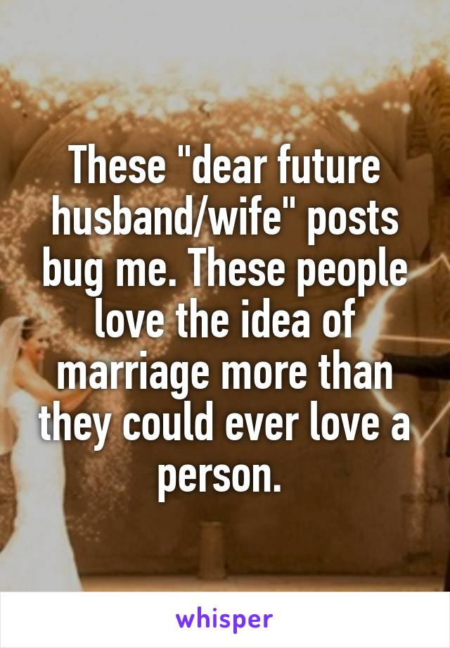 "These ""dear future husband/wife"" posts bug me. These people love the idea of marriage more than they could ever love a person."