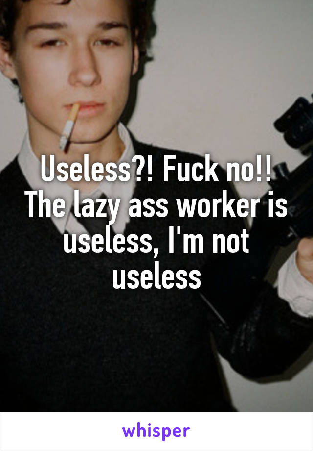 Useless?! Fuck no!! The lazy ass worker is useless, I'm not useless