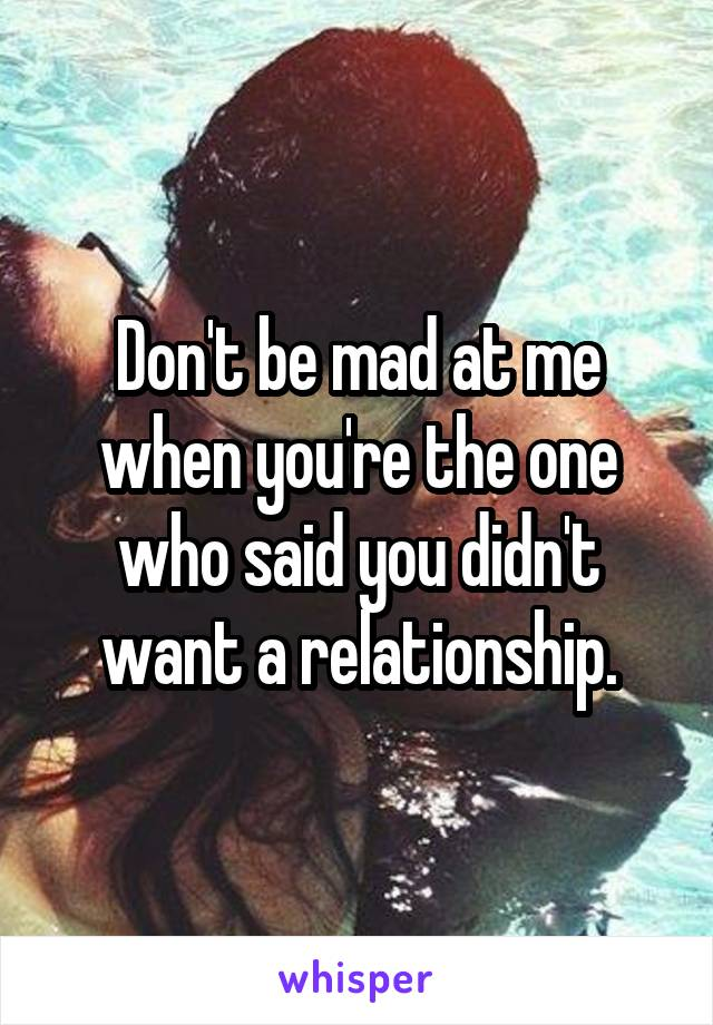 Don't be mad at me when you're the one who said you didn't want a relationship.