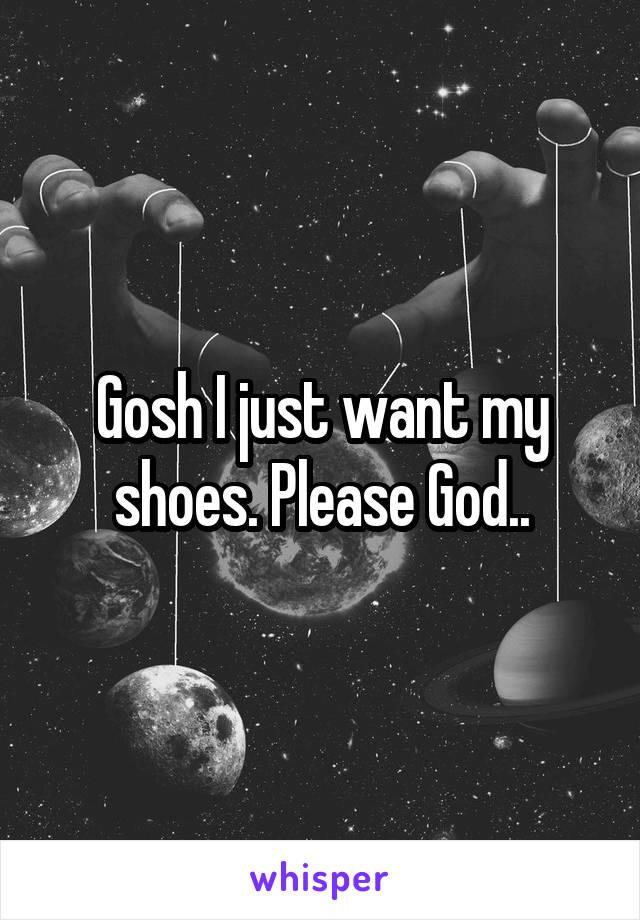 Gosh I just want my shoes. Please God..