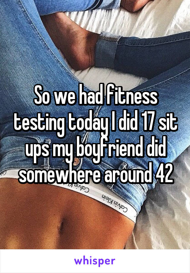 So we had fitness testing today I did 17 sit ups my boyfriend did somewhere around 42
