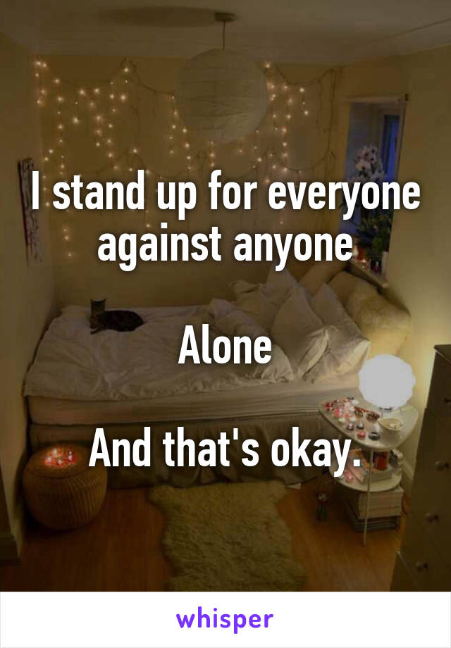 I stand up for everyone against anyone  Alone  And that's okay.