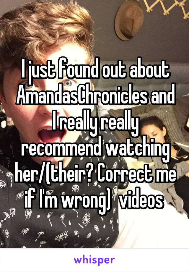 I just found out about AmandasChronicles and I really really recommend watching her/(their? Correct me if I'm wrong)  videos