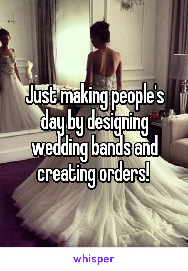 Just making people's day by designing wedding bands and creating orders!