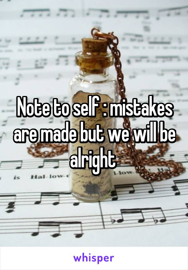 Note to self : mistakes are made but we will be alright