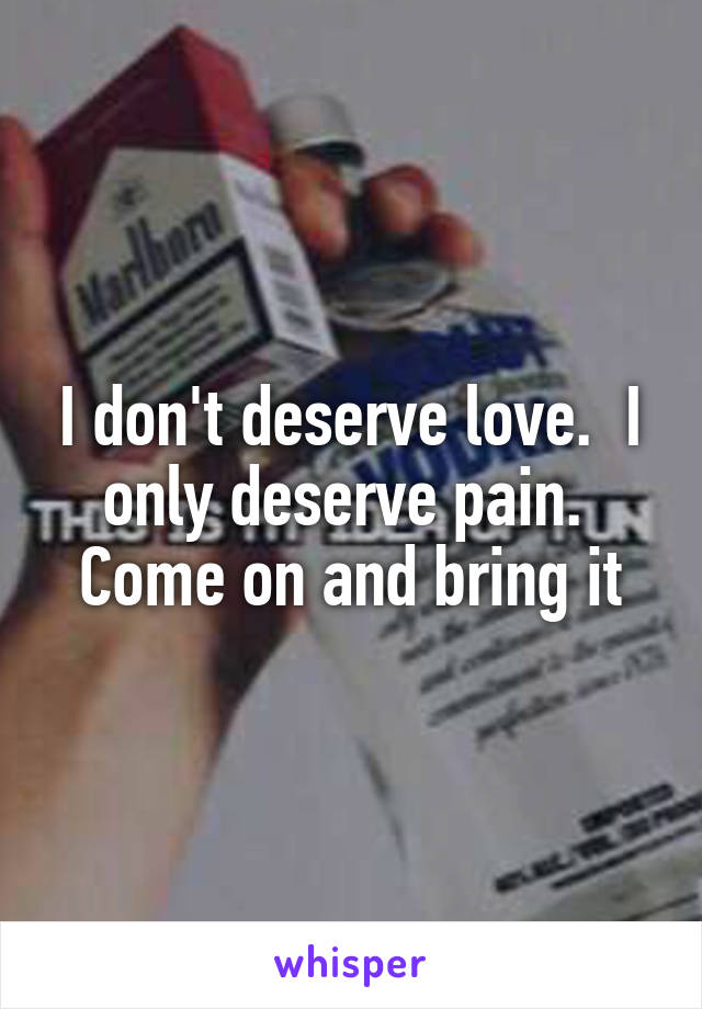 I don't deserve love.  I only deserve pain.  Come on and bring it