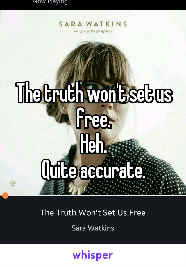 The truth won't set us free. Heh. Quite accurate.