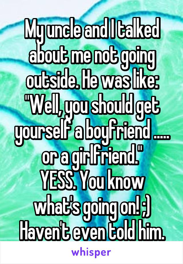 """My uncle and I talked about me not going outside. He was like: """"Well, you should get yourself a boyfriend ..... or a girlfriend."""" YESS. You know what's going on! ;) Haven't even told him."""