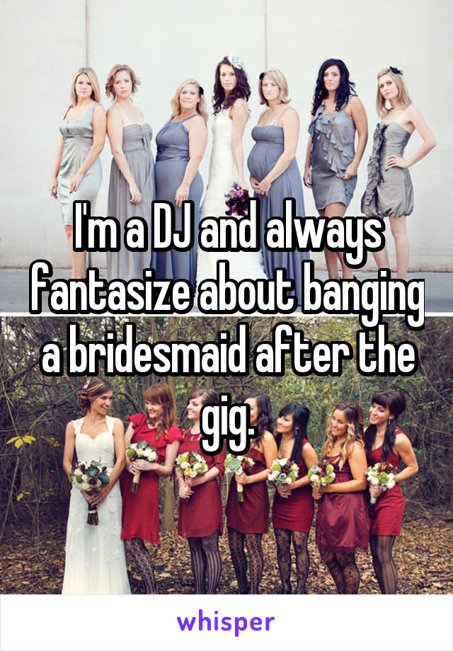 I'm a DJ and always fantasize about banging a bridesmaid after the gig.