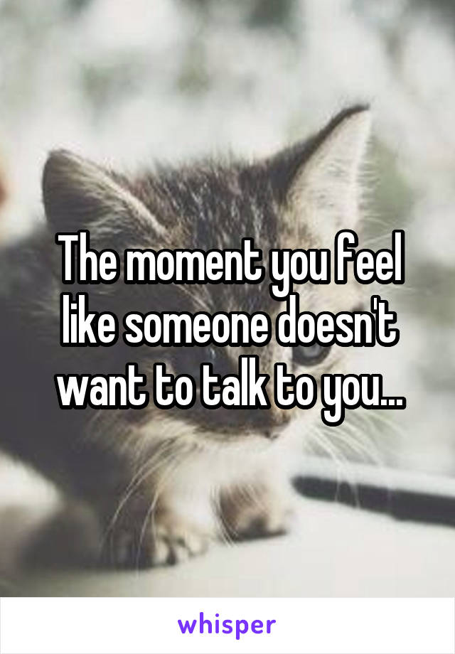 The moment you feel like someone doesn't want to talk to you...