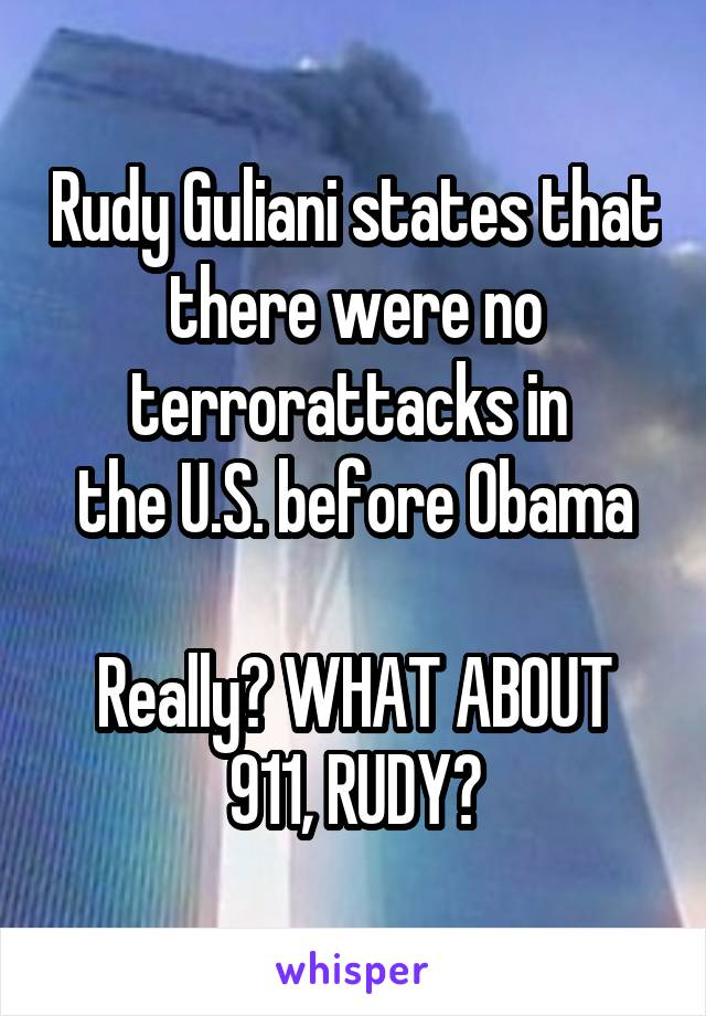 Rudy Guliani states that there were no terrorattacks in  the U.S. before Obama  Really? WHAT ABOUT 911, RUDY?