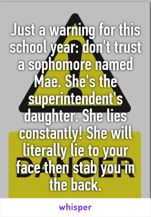 Just a warning for this school year: don't trust a sophomore named Mae. She's the superintendent's daughter. She lies constantly! She will literally lie to your face then stab you in the back.