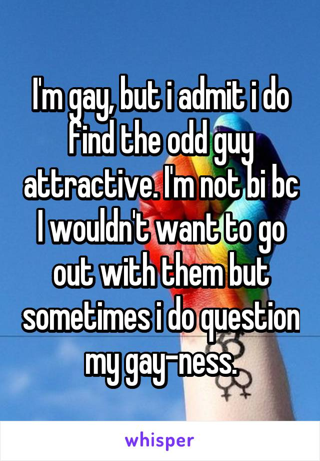 I'm gay, but i admit i do find the odd guy attractive. I'm not bi bc I wouldn't want to go out with them but sometimes i do question my gay-ness.