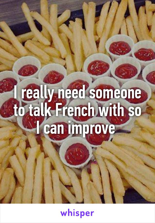 I really need someone to talk French with so I can improve