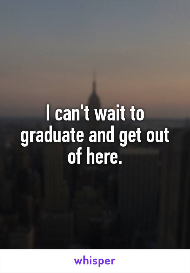 I can't wait to graduate and get out of here.