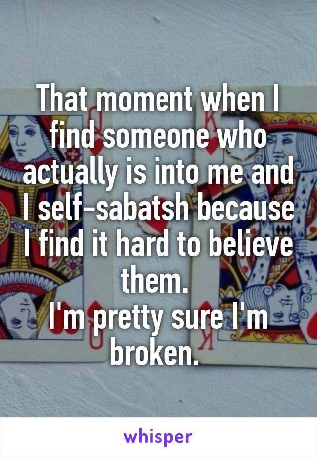 That moment when I find someone who actually is into me and I self-sabatsh because I find it hard to believe them.  I'm pretty sure I'm broken.