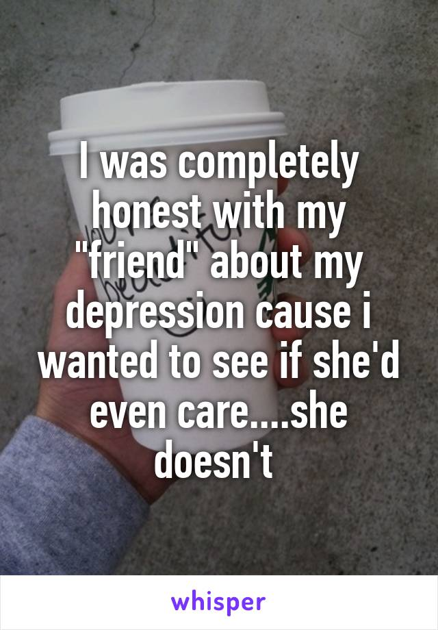 """I was completely honest with my """"friend"""" about my depression cause i wanted to see if she'd even care....she doesn't"""