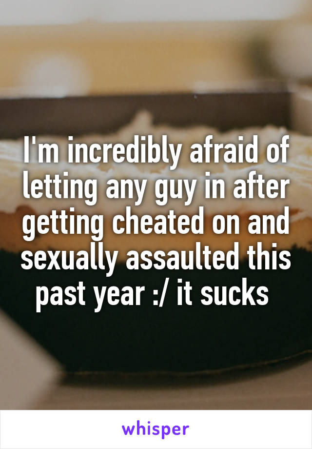 I'm incredibly afraid of letting any guy in after getting cheated on and sexually assaulted this past year :/ it sucks