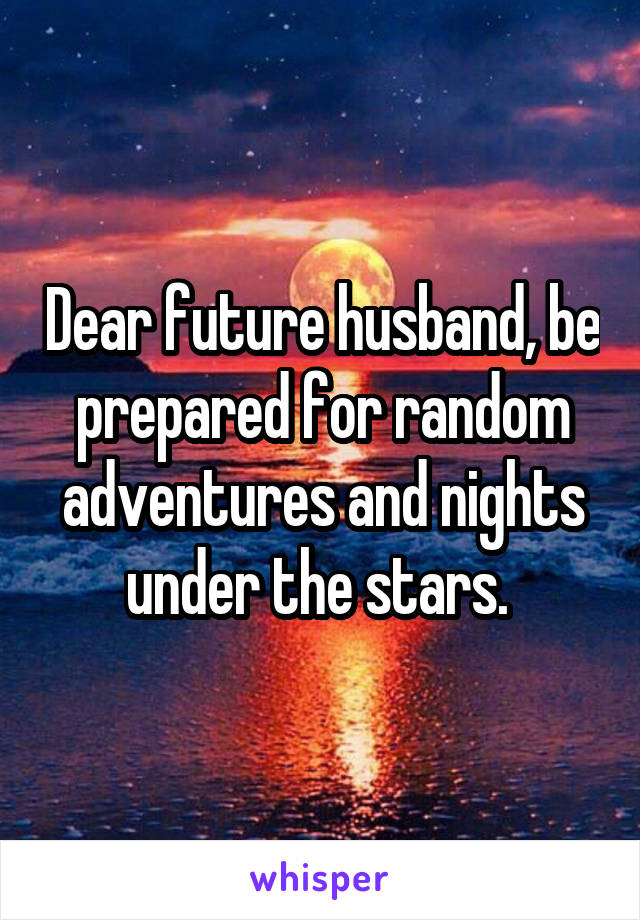 Dear future husband, be prepared for random adventures and nights under the stars.