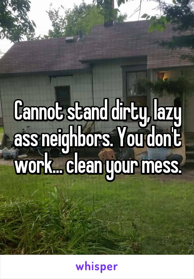 Cannot stand dirty, lazy ass neighbors. You don't work... clean your mess.