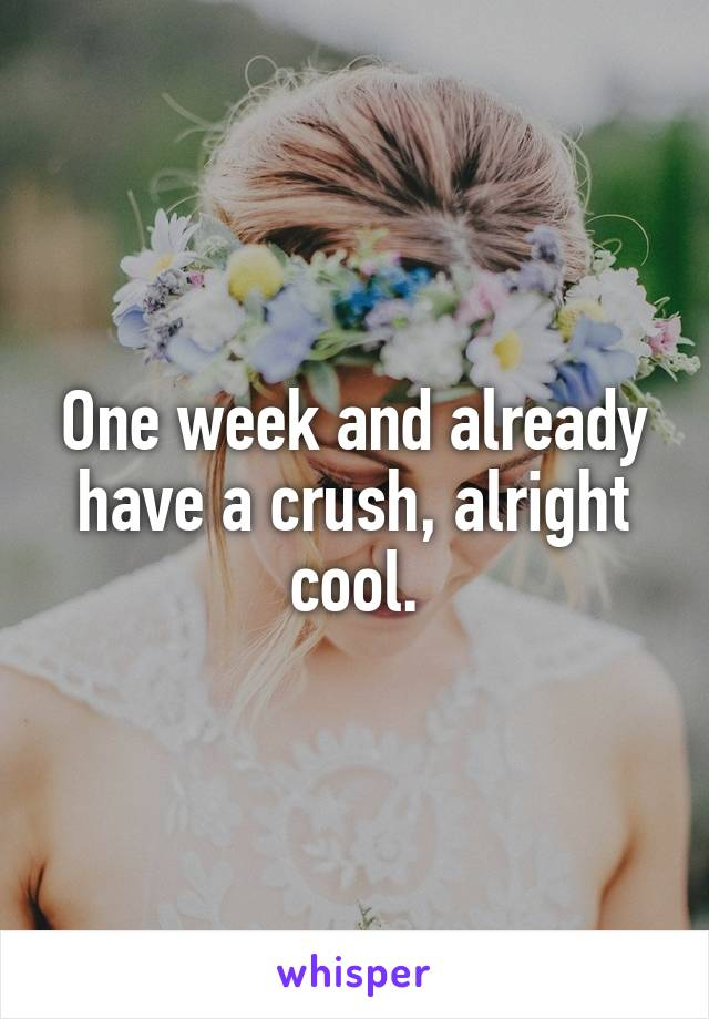One week and already have a crush, alright cool.