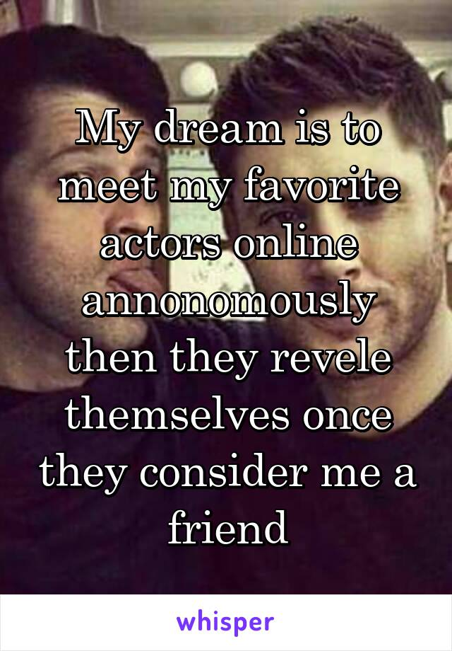 My dream is to meet my favorite actors online annonomously then they revele themselves once they consider me a friend