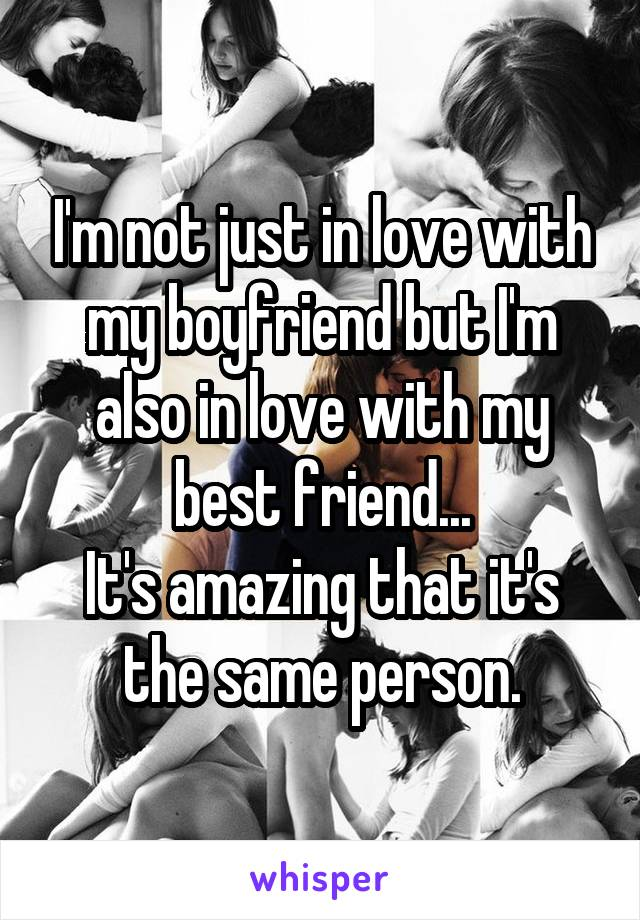 I'm not just in love with my boyfriend but I'm also in love with my best friend... It's amazing that it's the same person.