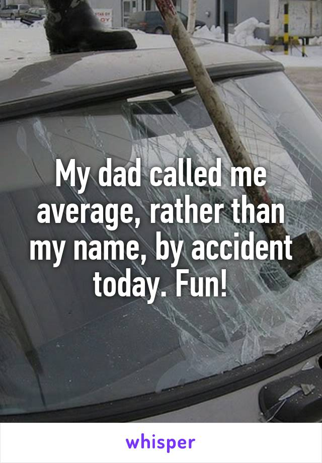 My dad called me average, rather than my name, by accident today. Fun!