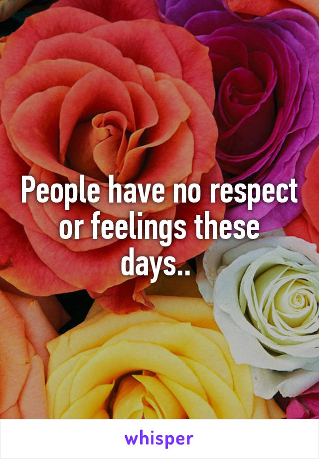 People have no respect or feelings these days..