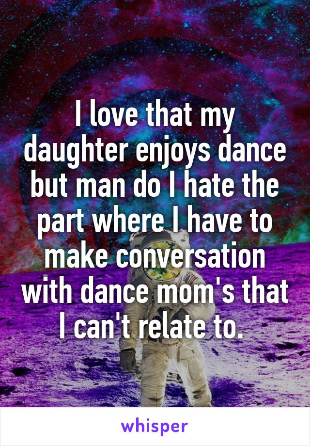 I love that my daughter enjoys dance but man do I hate the part where I have to make conversation with dance mom's that I can't relate to.
