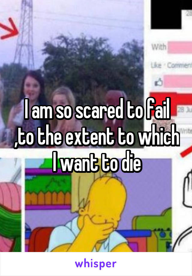 I am so scared to fail ,to the extent to which I want to die