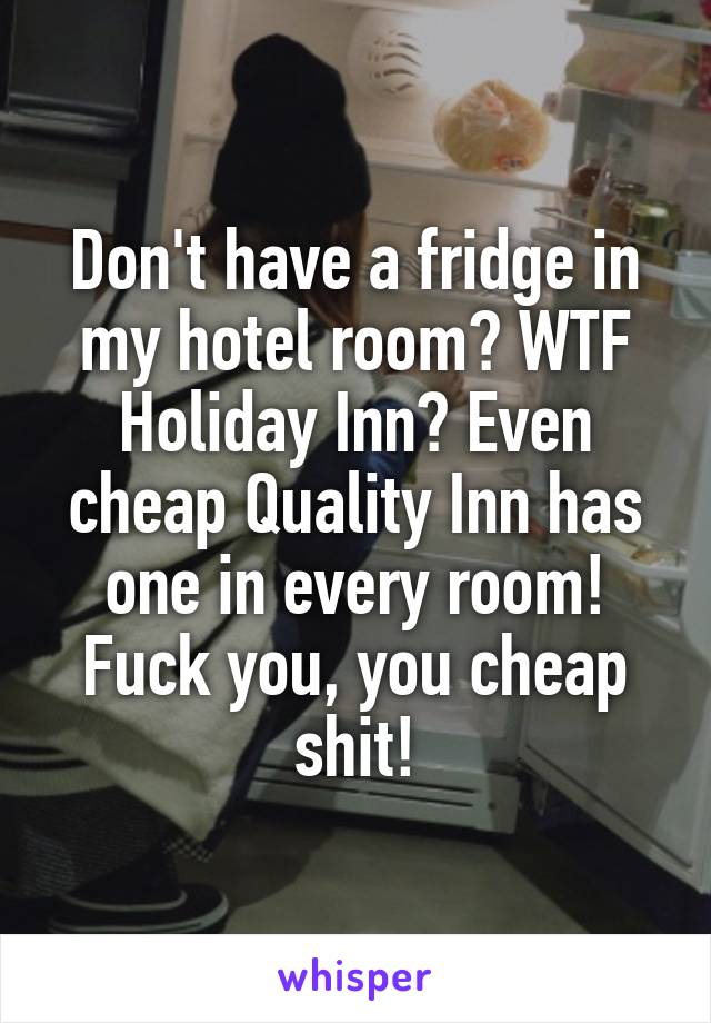 Don't have a fridge in my hotel room? WTF Holiday Inn? Even cheap Quality Inn has one in every room! Fuck you, you cheap shit!