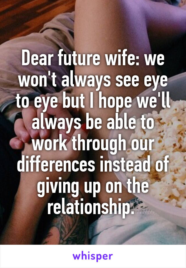 Dear future wife: we won't always see eye to eye but I hope we'll always be able to work through our differences instead of giving up on the relationship.