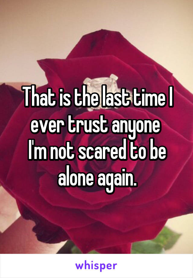 That is the last time I ever trust anyone  I'm not scared to be alone again.