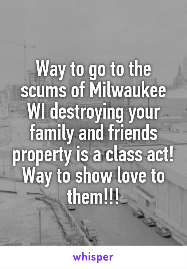 Way to go to the scums of Milwaukee WI destroying your family and friends property is a class act! Way to show love to them!!!