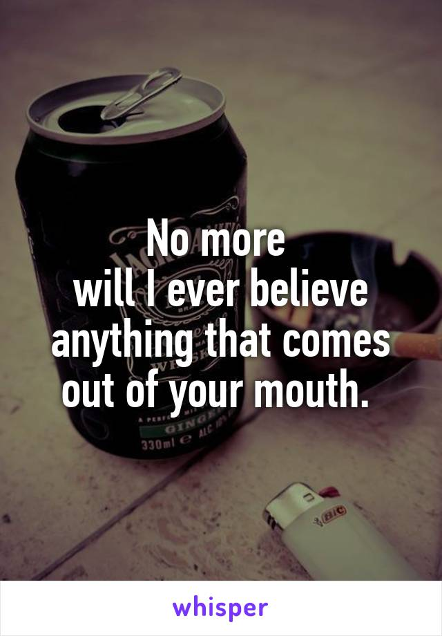 No more  will I ever believe anything that comes out of your mouth.