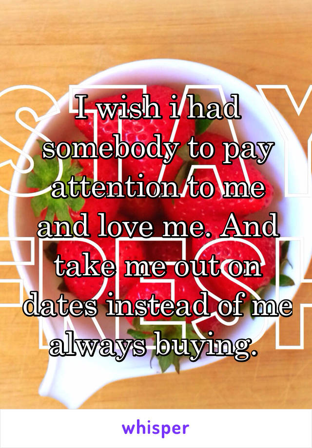 I wish i had somebody to pay attention to me and love me. And take me out on dates instead of me always buying.