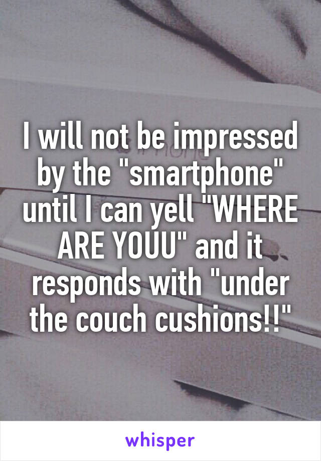 """I will not be impressed by the """"smartphone"""" until I can yell """"WHERE ARE YOUU"""" and it responds with """"under the couch cushions!!"""""""
