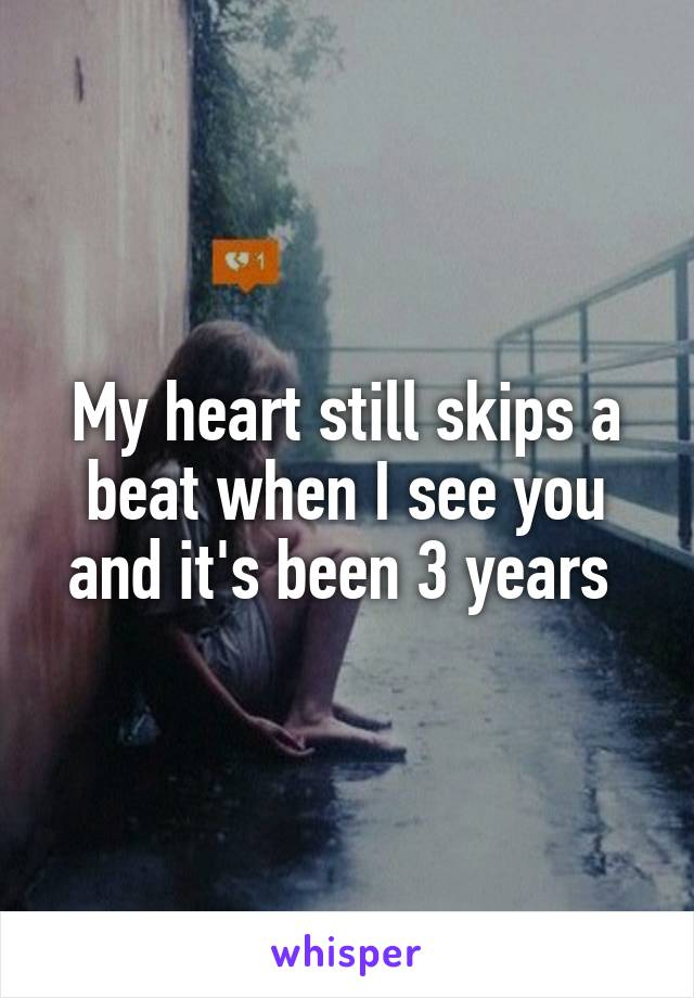 My heart still skips a beat when I see you and it's been 3 years