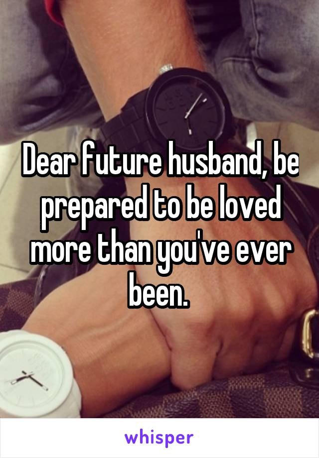 Dear future husband, be prepared to be loved more than you've ever been.